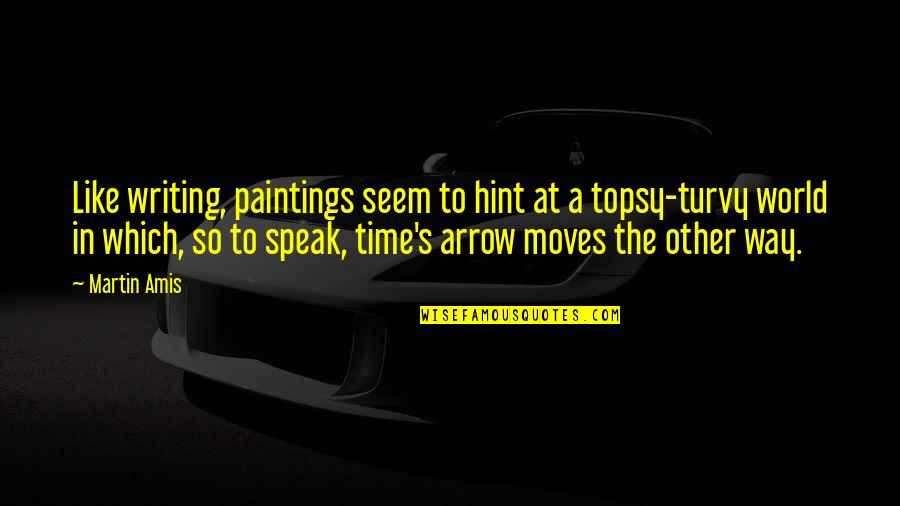 Turvy Quotes By Martin Amis: Like writing, paintings seem to hint at a