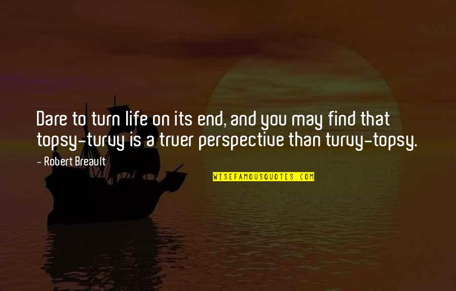 Turvy Quotes By Robert Breault: Dare to turn life on its end, and
