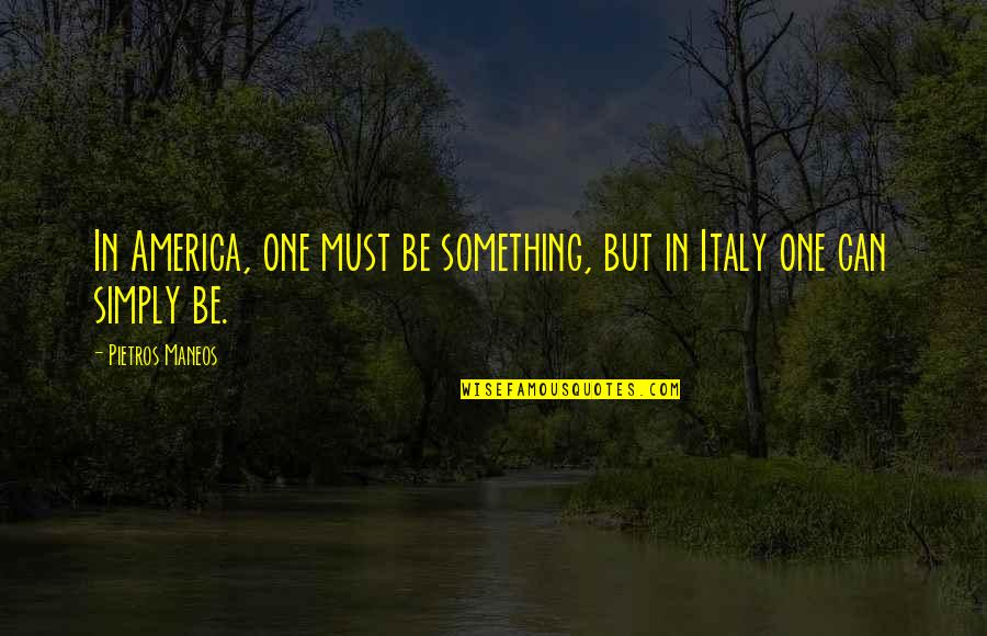 Tuscany Italy Quotes By Pietros Maneos: In America, one must be something, but in