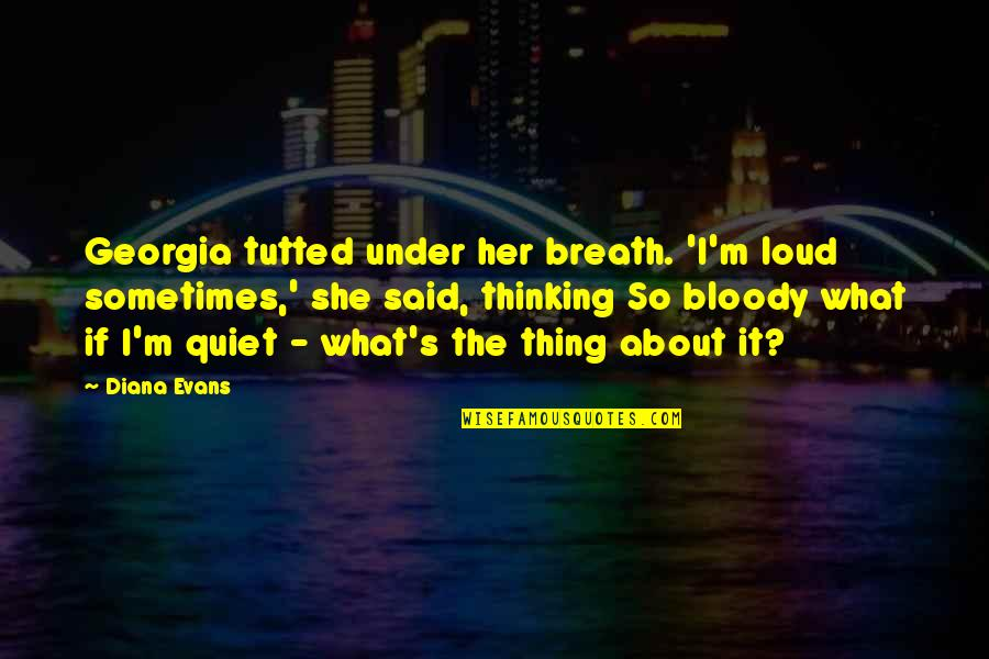 Tutted Quotes By Diana Evans: Georgia tutted under her breath. 'I'm loud sometimes,'