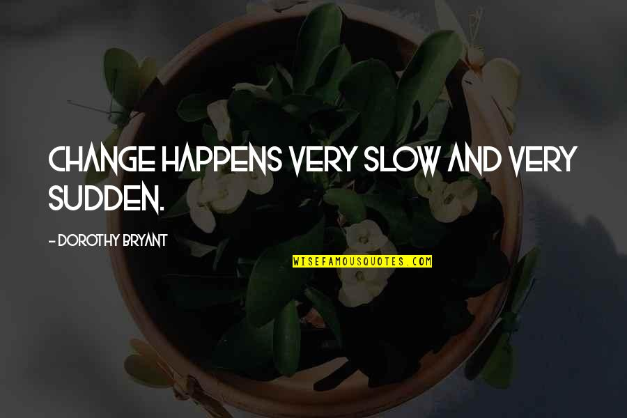 Tvd Quotes By Dorothy Bryant: Change happens very slow and very sudden.