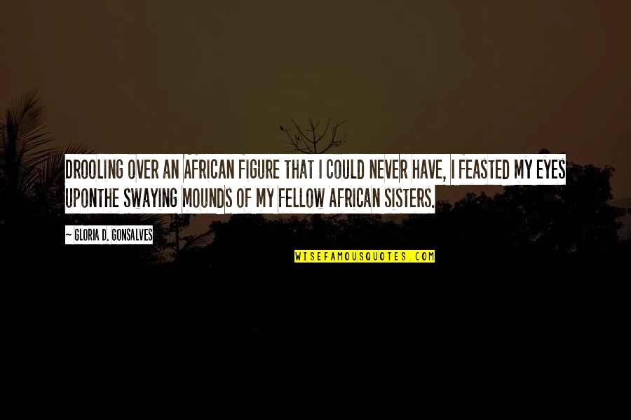 Tvd Quotes By Gloria D. Gonsalves: Drooling over an African figure that I could