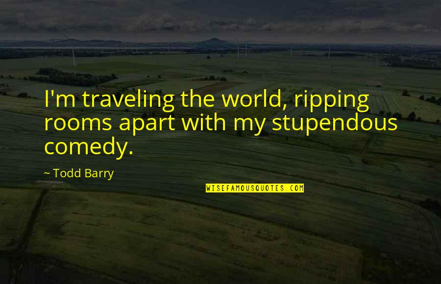 Tvd Quotes By Todd Barry: I'm traveling the world, ripping rooms apart with