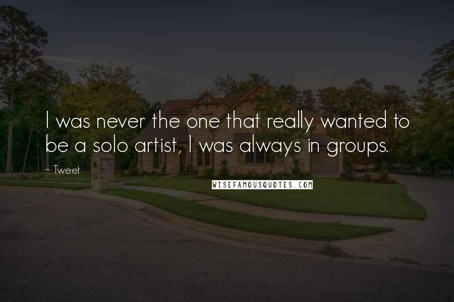 Tweet quotes: I was never the one that really wanted to be a solo artist, I was always in groups.