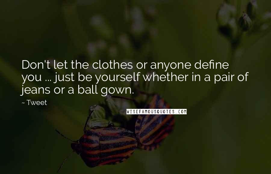 Tweet quotes: Don't let the clothes or anyone define you ... just be yourself whether in a pair of jeans or a ball gown.