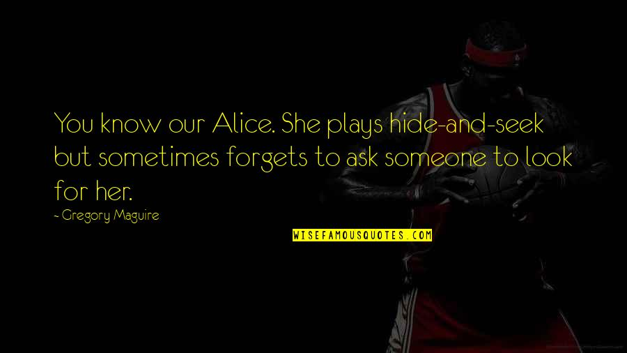 Tweetest Quotes By Gregory Maguire: You know our Alice. She plays hide-and-seek but