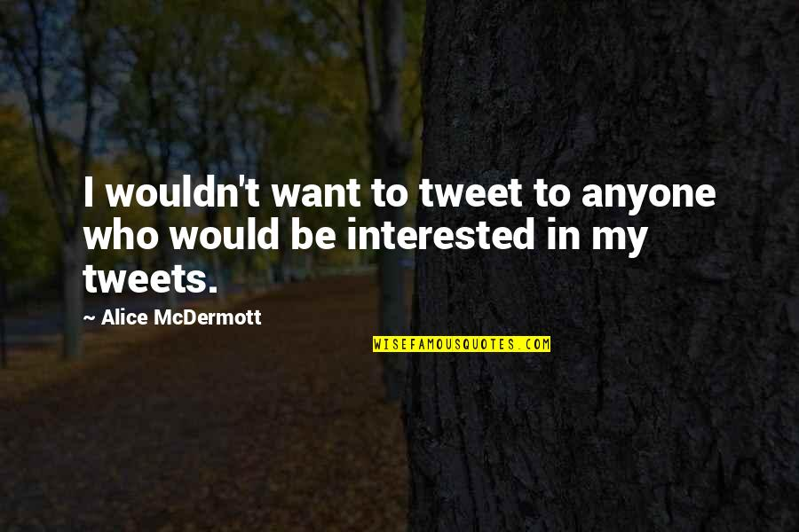Tweets Quotes By Alice McDermott: I wouldn't want to tweet to anyone who