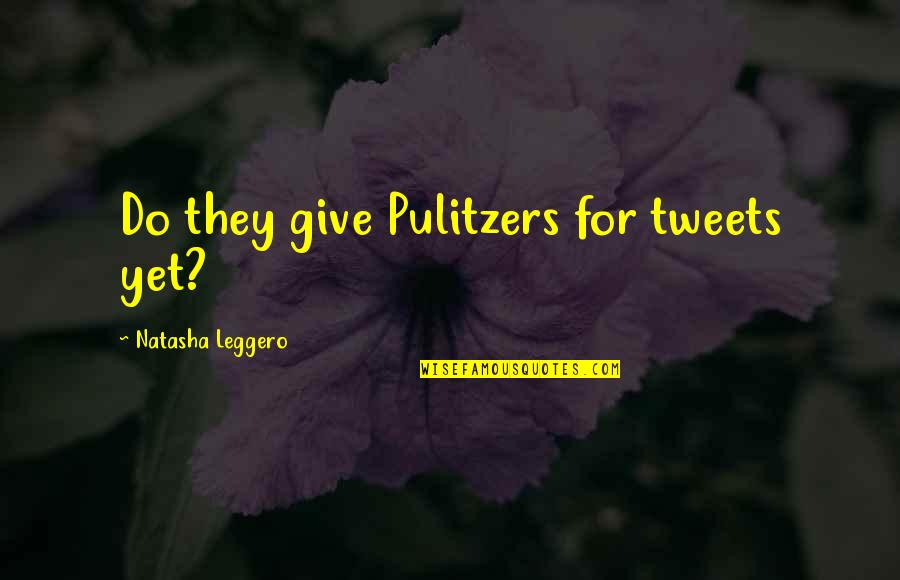 Tweets Quotes By Natasha Leggero: Do they give Pulitzers for tweets yet?