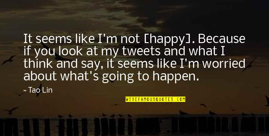 Tweets Quotes By Tao Lin: It seems like I'm not [happy]. Because if