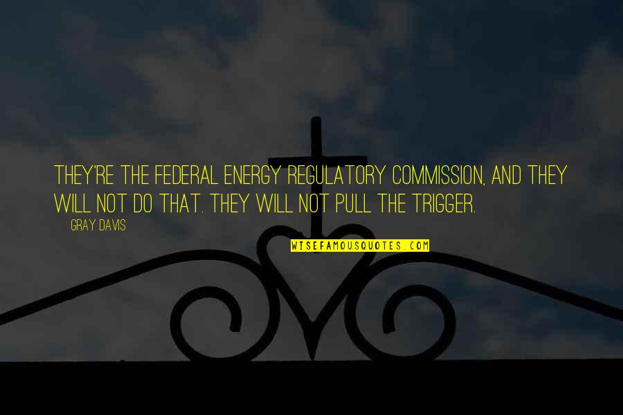Twelfth Night Olivia Quotes By Gray Davis: They're the Federal Energy Regulatory Commission, and they