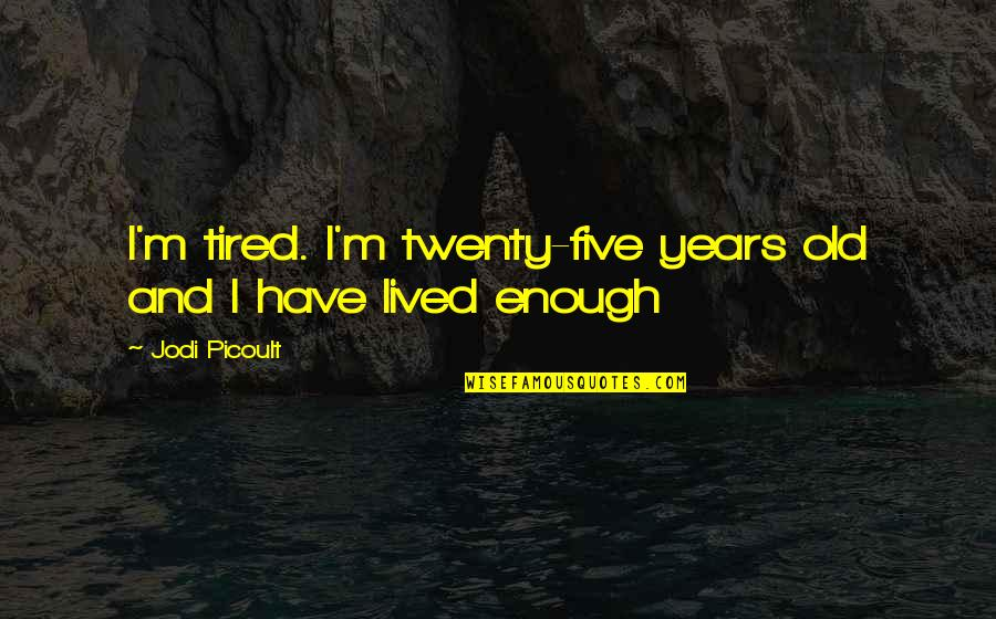Twenty Five Years Old Quotes By Jodi Picoult: I'm tired. I'm twenty-five years old and I