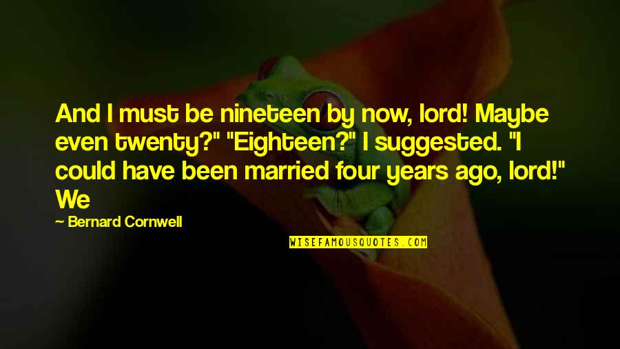 Twenty Four Quotes By Bernard Cornwell: And I must be nineteen by now, lord!