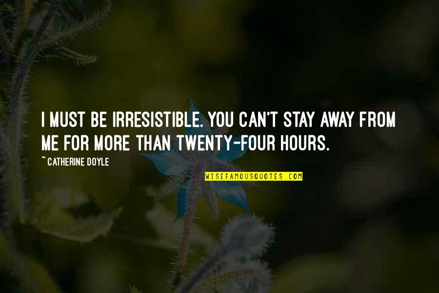 Twenty Four Quotes By Catherine Doyle: I must be irresistible. You can't stay away