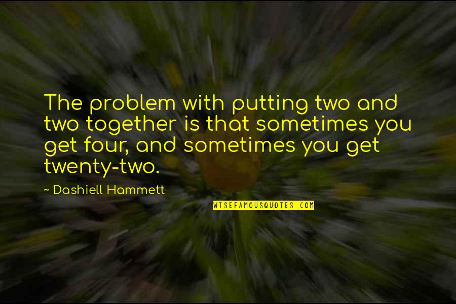 Twenty Four Quotes By Dashiell Hammett: The problem with putting two and two together