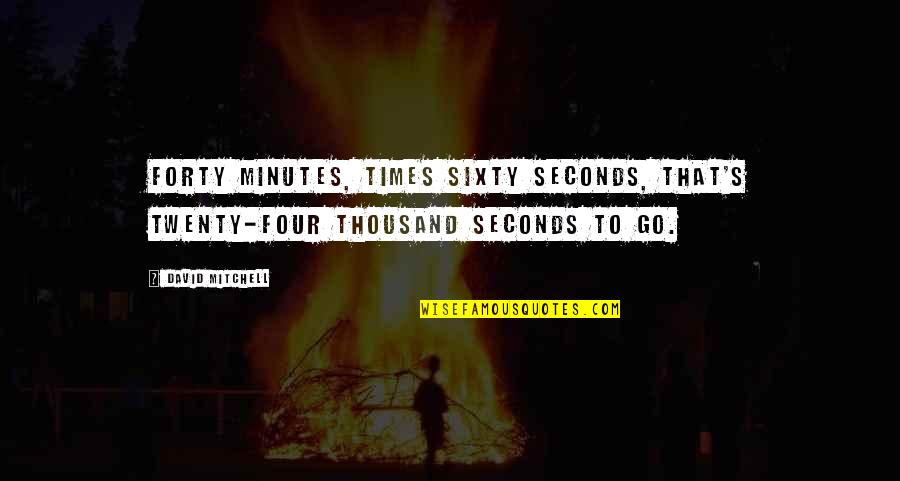 Twenty Four Quotes By David Mitchell: Forty minutes, times sixty seconds, that's twenty-four thousand