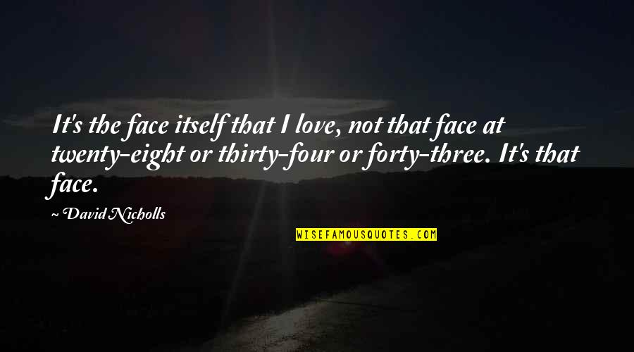 Twenty Four Quotes By David Nicholls: It's the face itself that I love, not