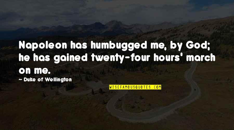 Twenty Four Quotes By Duke Of Wellington: Napoleon has humbugged me, by God; he has