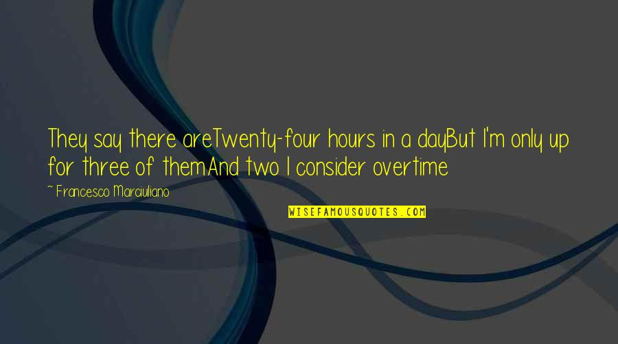 Twenty Four Quotes By Francesco Marciuliano: They say there areTwenty-four hours in a dayBut