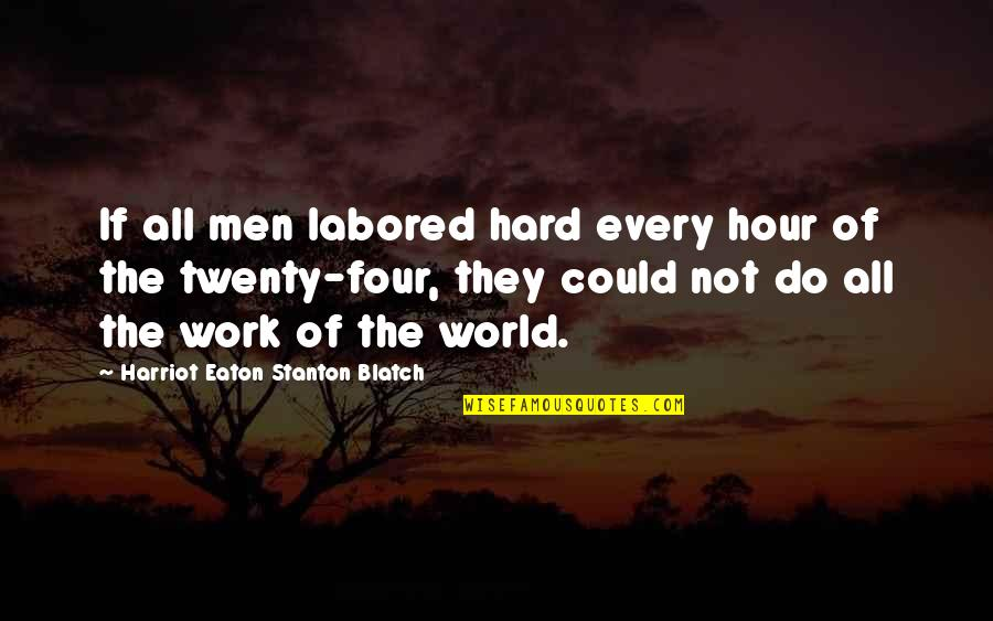 Twenty Four Quotes By Harriot Eaton Stanton Blatch: If all men labored hard every hour of