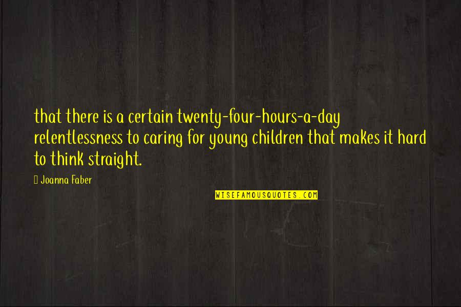 Twenty Four Quotes By Joanna Faber: that there is a certain twenty-four-hours-a-day relentlessness to