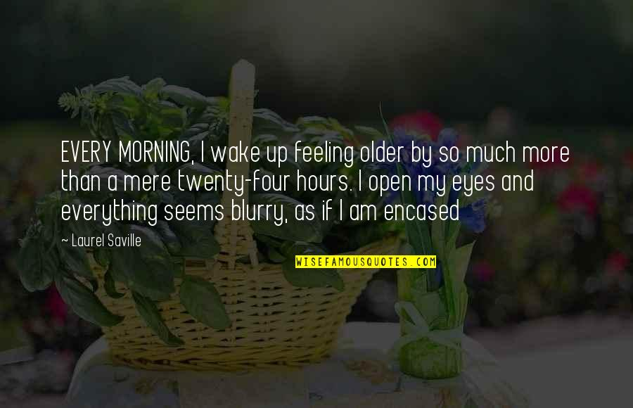 Twenty Four Quotes By Laurel Saville: EVERY MORNING, I wake up feeling older by