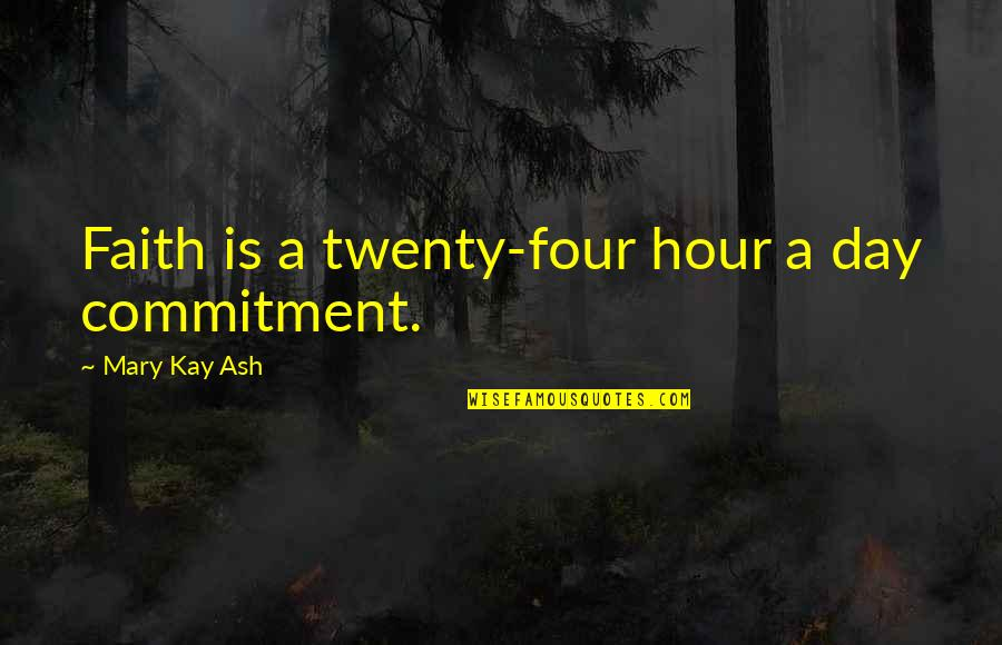 Twenty Four Quotes By Mary Kay Ash: Faith is a twenty-four hour a day commitment.