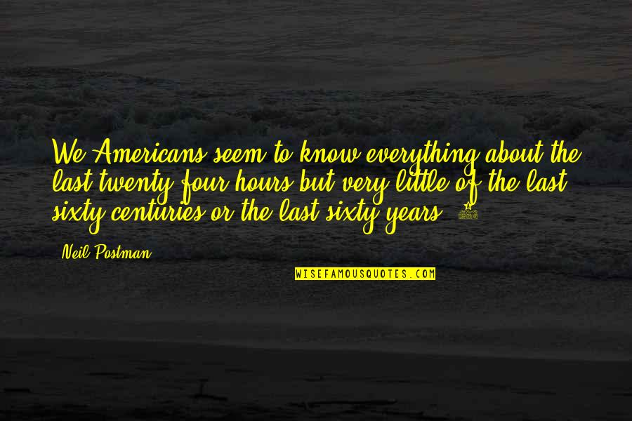 Twenty Four Quotes By Neil Postman: We Americans seem to know everything about the