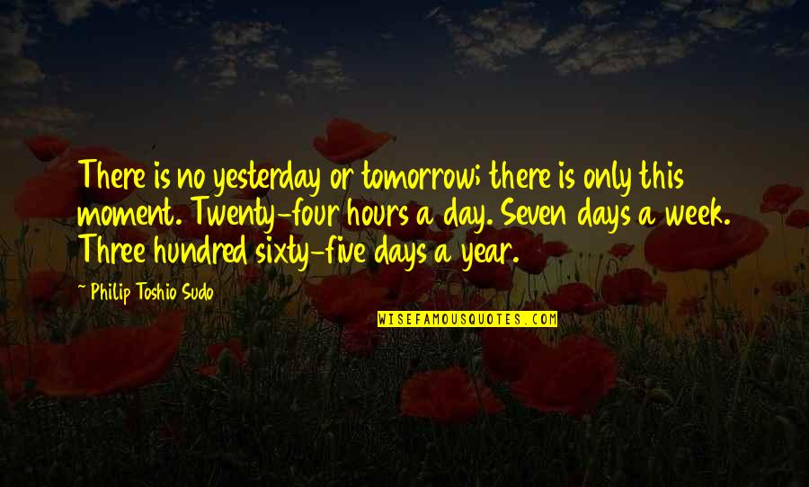 Twenty Four Quotes By Philip Toshio Sudo: There is no yesterday or tomorrow; there is