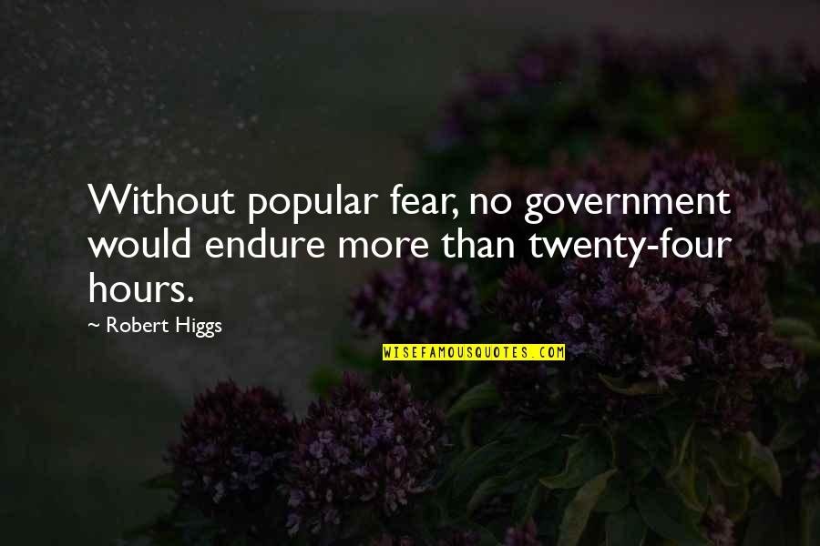 Twenty Four Quotes By Robert Higgs: Without popular fear, no government would endure more