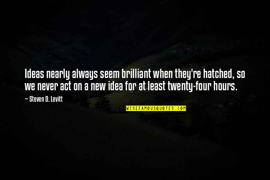 Twenty Four Quotes By Steven D. Levitt: Ideas nearly always seem brilliant when they're hatched,