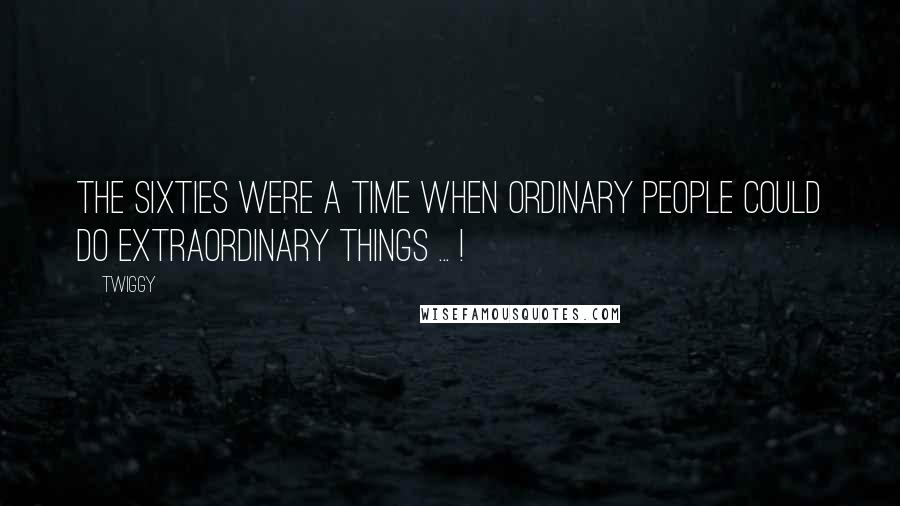 Twiggy quotes: The sixties were a time when ordinary people could do extraordinary things ... !