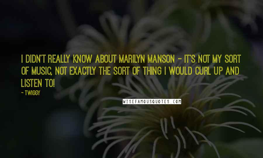 Twiggy quotes: I didn't really know about Marilyn Manson - it's not my sort of music, not exactly the sort of thing I would curl up and listen to!