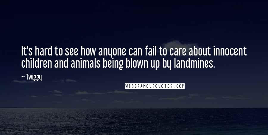 Twiggy quotes: It's hard to see how anyone can fail to care about innocent children and animals being blown up by landmines.