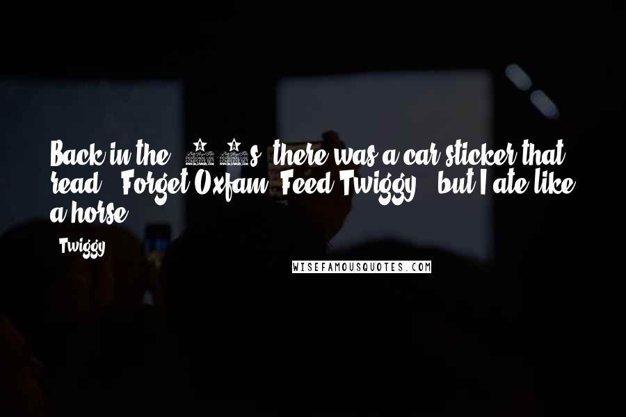 Twiggy quotes: Back in the '60s, there was a car sticker that read, 'Forget Oxfam, Feed Twiggy,' but I ate like a horse.