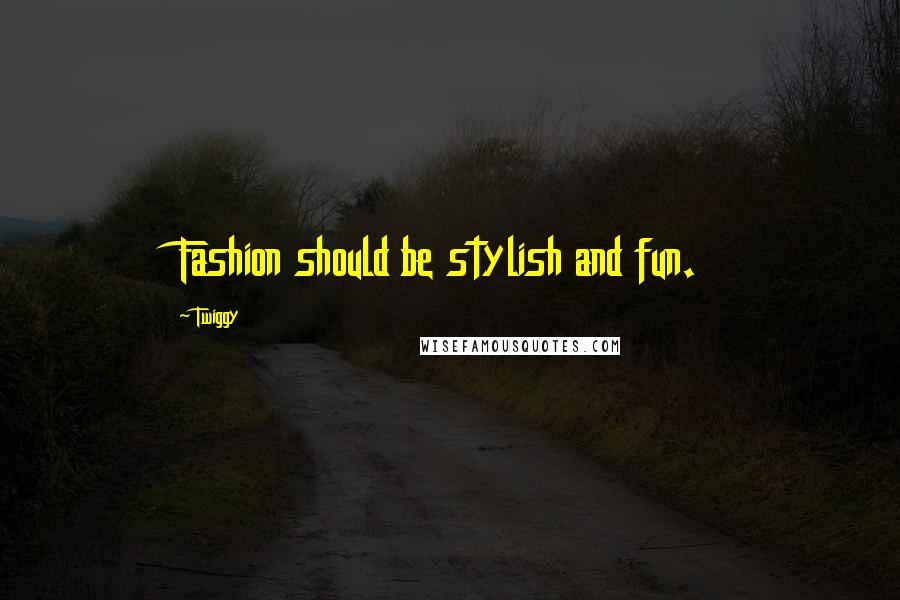 Twiggy quotes: Fashion should be stylish and fun.