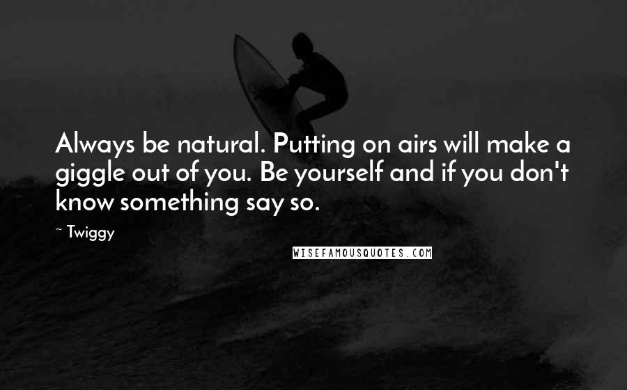 Twiggy quotes: Always be natural. Putting on airs will make a giggle out of you. Be yourself and if you don't know something say so.