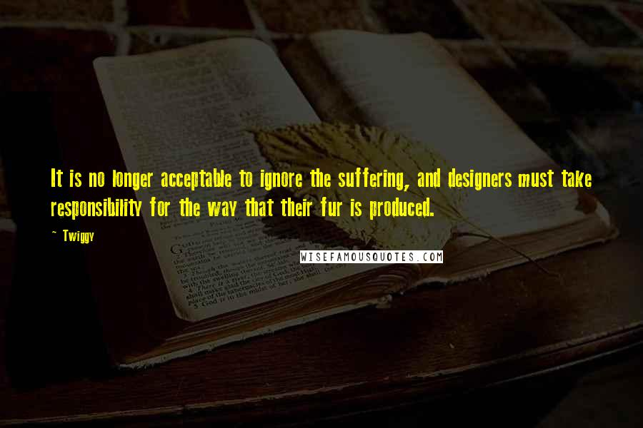 Twiggy quotes: It is no longer acceptable to ignore the suffering, and designers must take responsibility for the way that their fur is produced.