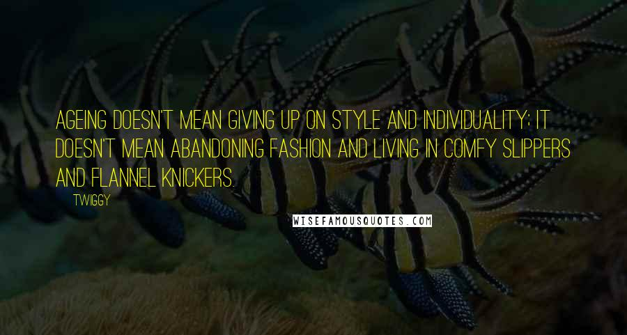 Twiggy quotes: Ageing doesn't mean giving up on style and individuality; it doesn't mean abandoning fashion and living in comfy slippers and flannel knickers.
