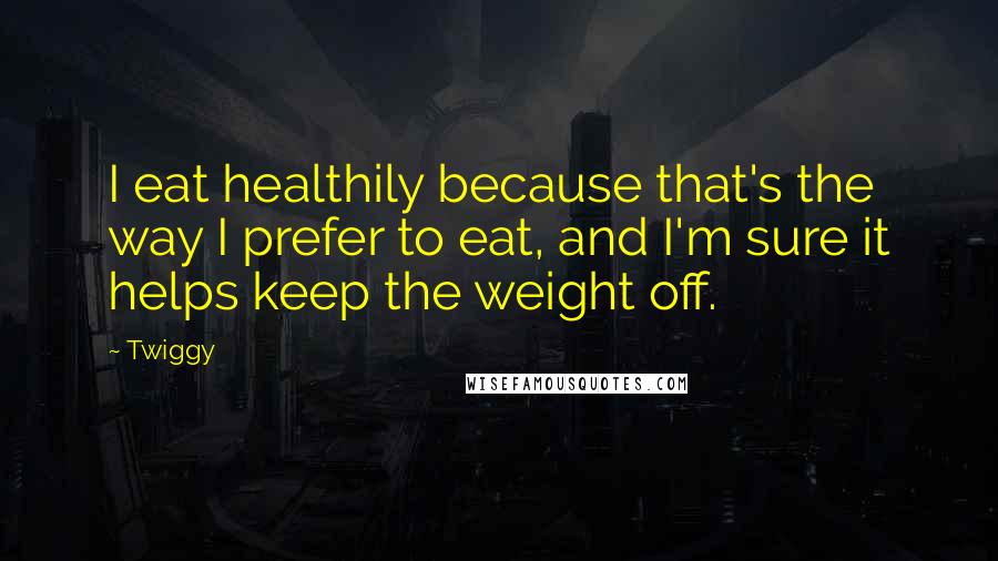 Twiggy quotes: I eat healthily because that's the way I prefer to eat, and I'm sure it helps keep the weight off.