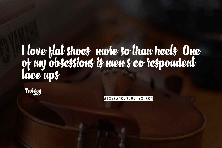 Twiggy quotes: I love flat shoes, more so than heels. One of my obsessions is men's co-respondent lace-ups.
