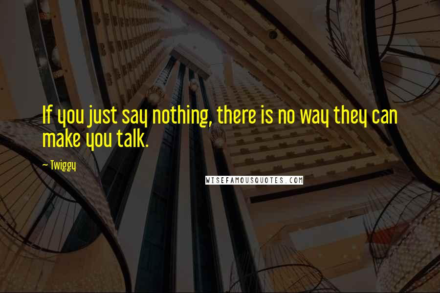 Twiggy quotes: If you just say nothing, there is no way they can make you talk.