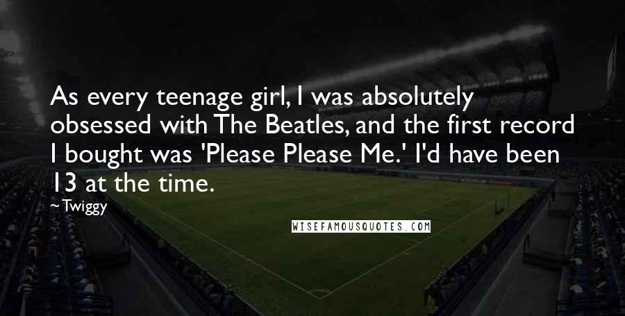 Twiggy quotes: As every teenage girl, I was absolutely obsessed with The Beatles, and the first record I bought was 'Please Please Me.' I'd have been 13 at the time.