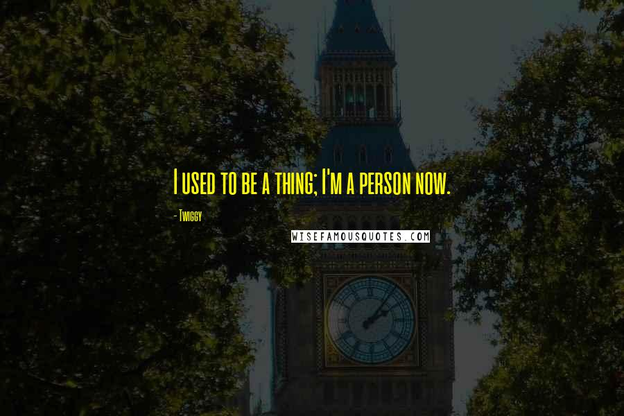 Twiggy quotes: I used to be a thing; I'm a person now.