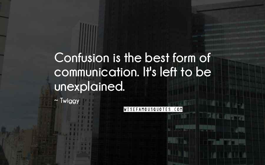 Twiggy quotes: Confusion is the best form of communication. It's left to be unexplained.