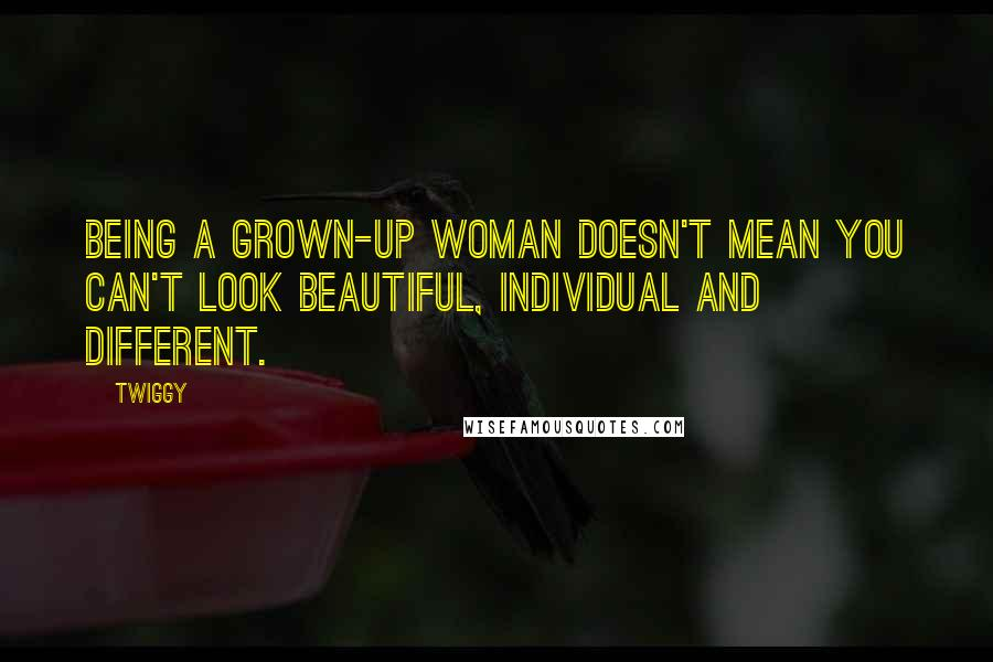 Twiggy quotes: Being a grown-up woman doesn't mean you can't look beautiful, individual and different.