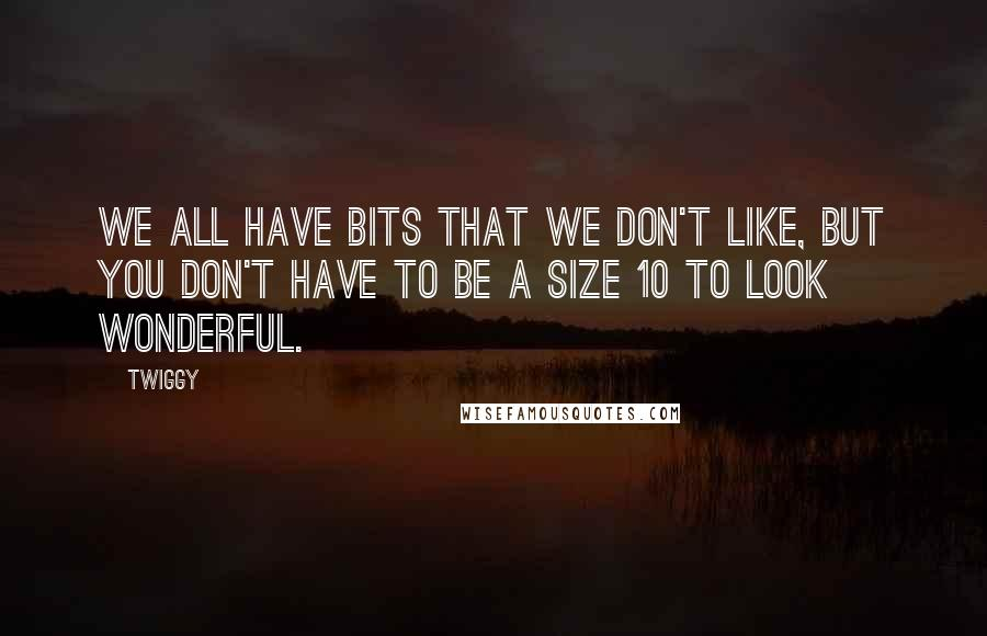 Twiggy quotes: We all have bits that we don't like, but you don't have to be a size 10 to look wonderful.