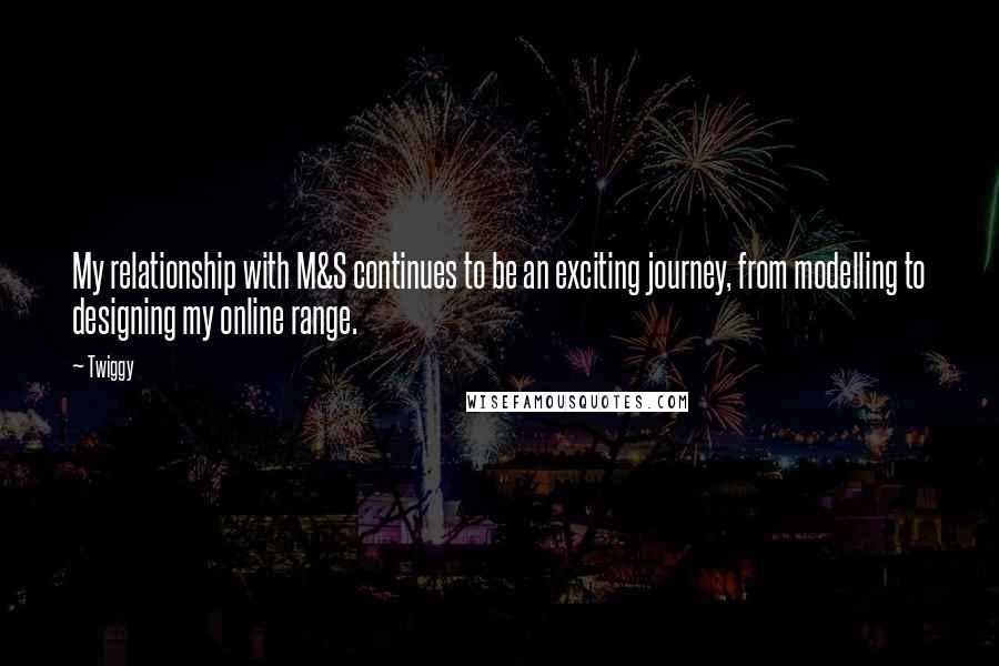 Twiggy quotes: My relationship with M&S continues to be an exciting journey, from modelling to designing my online range.