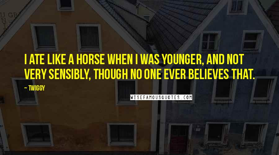 Twiggy quotes: I ate like a horse when I was younger, and not very sensibly, though no one ever believes that.