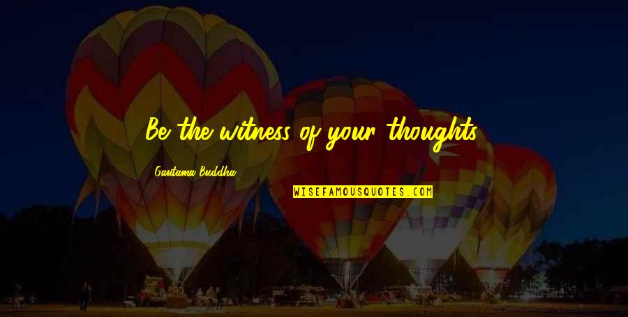 Twilight's Last Gleaming Quotes By Gautama Buddha: Be the witness of your thoughts.