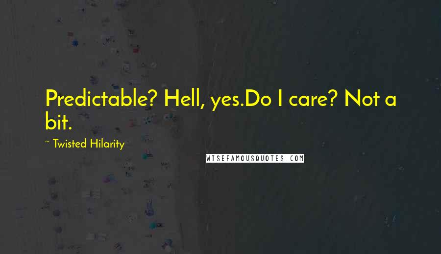Twisted Hilarity quotes: Predictable? Hell, yes.Do I care? Not a bit.
